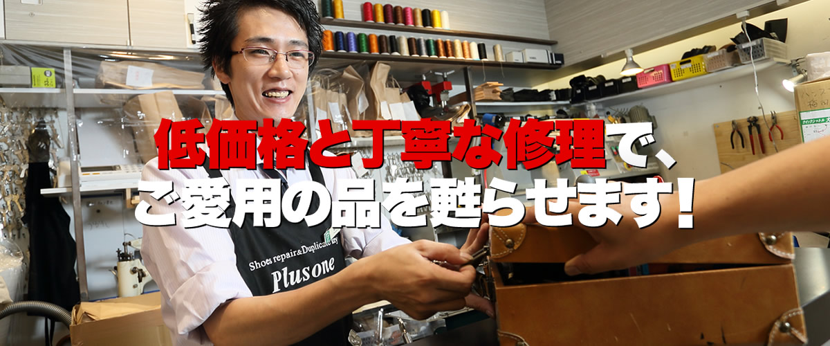 プラスワン堺筋安土町店は、大阪市中央区安土町のゼニヤベストビル1階、堺筋本町駅近くにある激安の靴修理・鞄修理・傘修理、靴・鞄クリーニング、合鍵作成、時計の電池交換などのトータルリペアショップです。プラスワンでは、低価格と丁寧な修理でお気に入りのお品物を甦らせます。